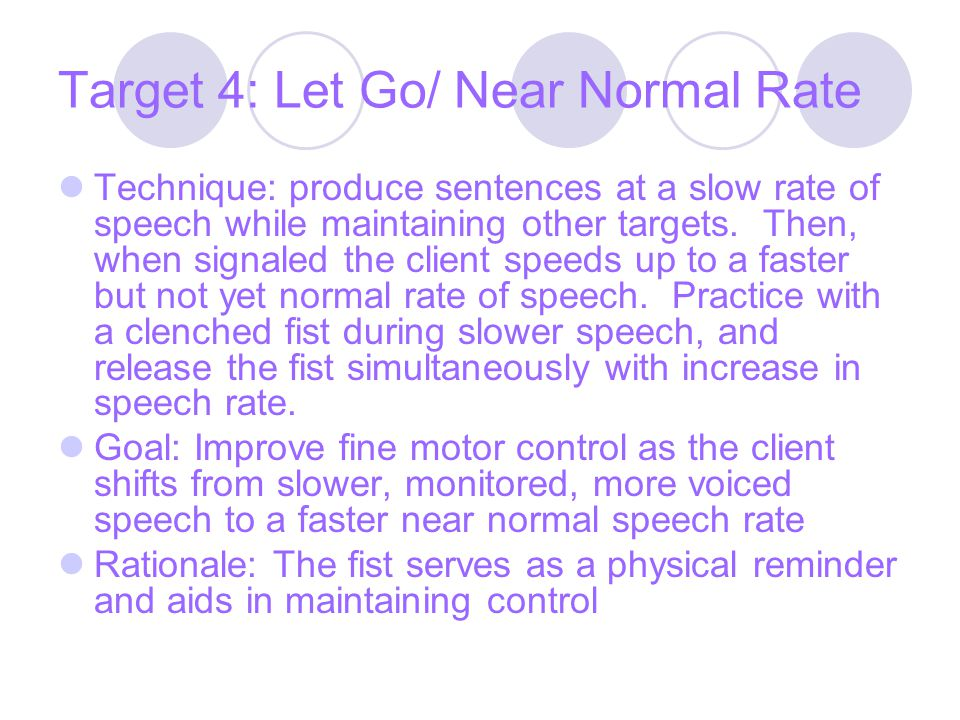 Target 4: Let Go/ Near Normal Rate Technique: produce sentences at a slow rate of speech while maintaining other targets.