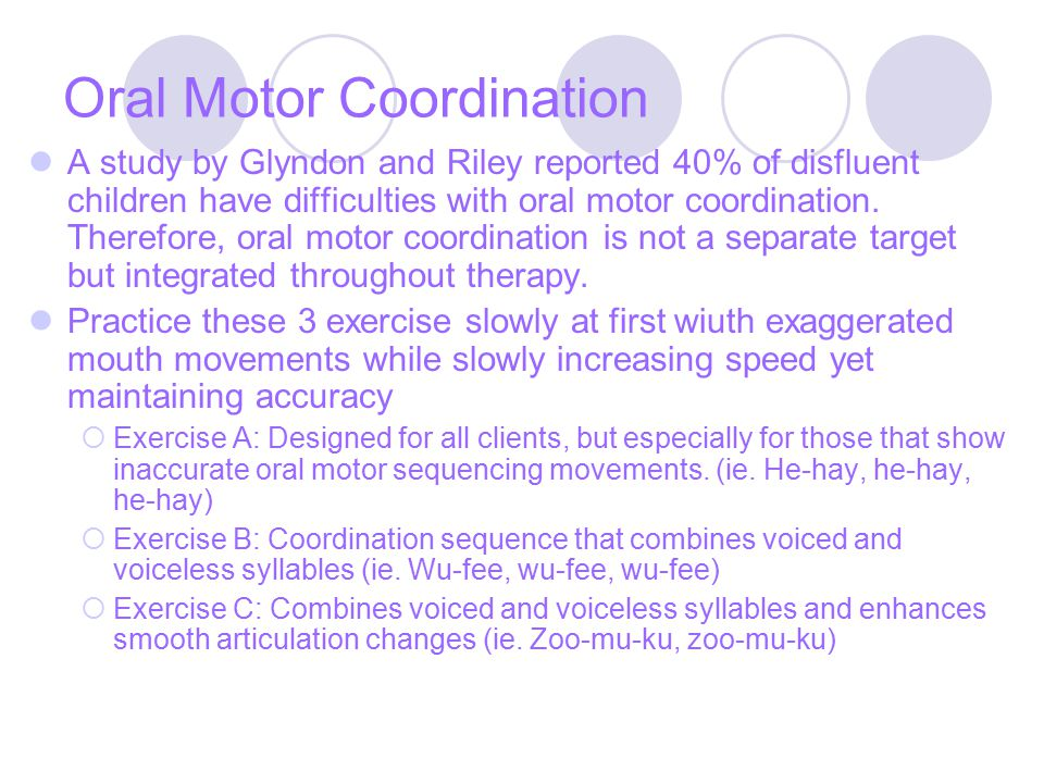 Oral Motor Coordination A study by Glyndon and Riley reported 40% of disfluent children have difficulties with oral motor coordination.