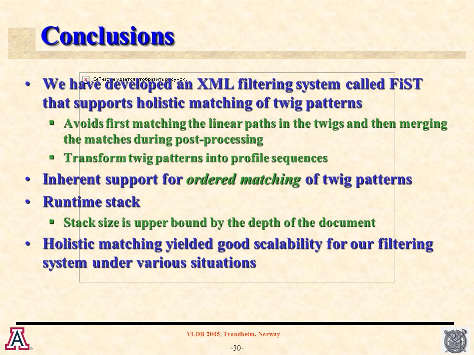-30- VLDB 2005, Trondheim, Norway ConclusionsConclusions We have developed an XML filtering system called FiST that supports holistic matching of twig