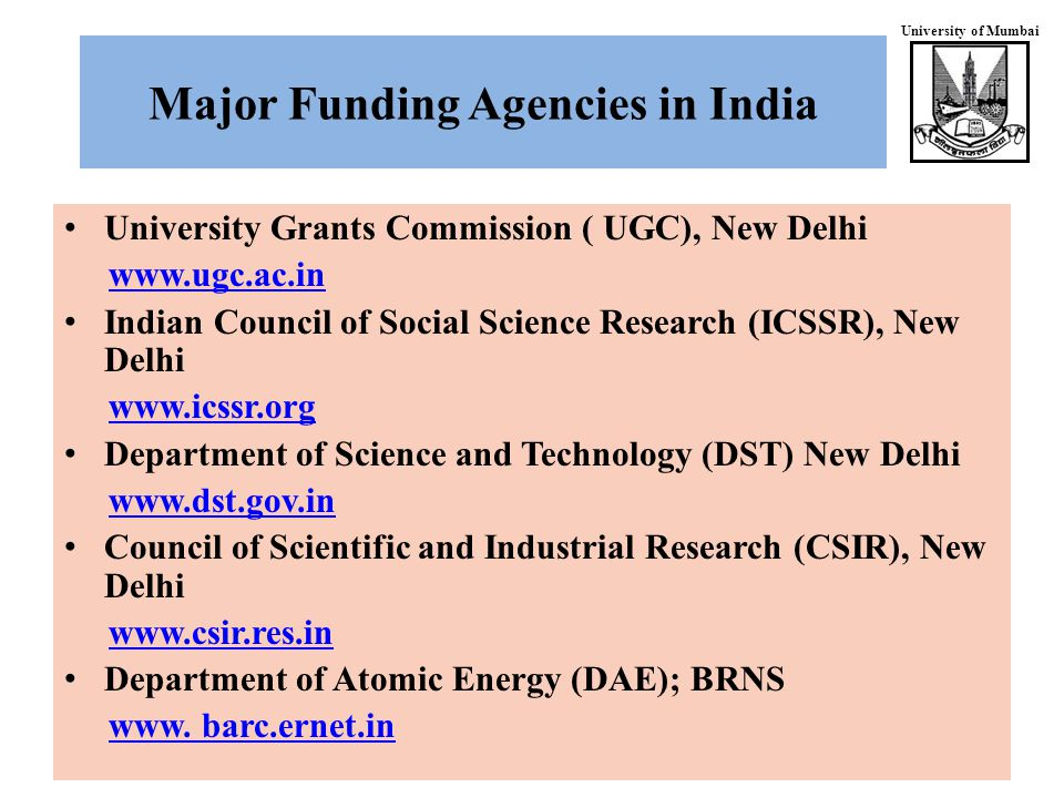 University of Mumbai Major Funding Agencies in India University Grants Commission ( UGC), New Delhi www.ugc.ac.in Indian Council of Social Science Research (ICSSR), New Delhi www.icssr.org Department of Science and Technology (DST) New Delhi www.dst.gov.in Council of Scientific and Industrial Research (CSIR), New Delhi www.csir.res.in Department of Atomic Energy (DAE); BRNS www.