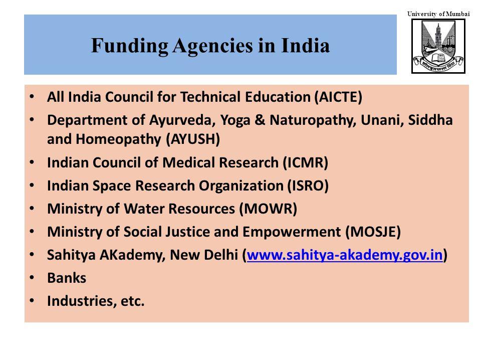 University of Mumbai All India Council for Technical Education (AICTE) Department of Ayurveda, Yoga & Naturopathy, Unani, Siddha and Homeopathy (AYUSH) Indian Council of Medical Research (ICMR) Indian Space Research Organization (ISRO) Ministry of Water Resources (MOWR) Ministry of Social Justice and Empowerment (MOSJE) Sahitya AKademy, New Delhi (www.sahitya-akademy.gov.in)www.sahitya-akademy.gov.in Banks Industries, etc.