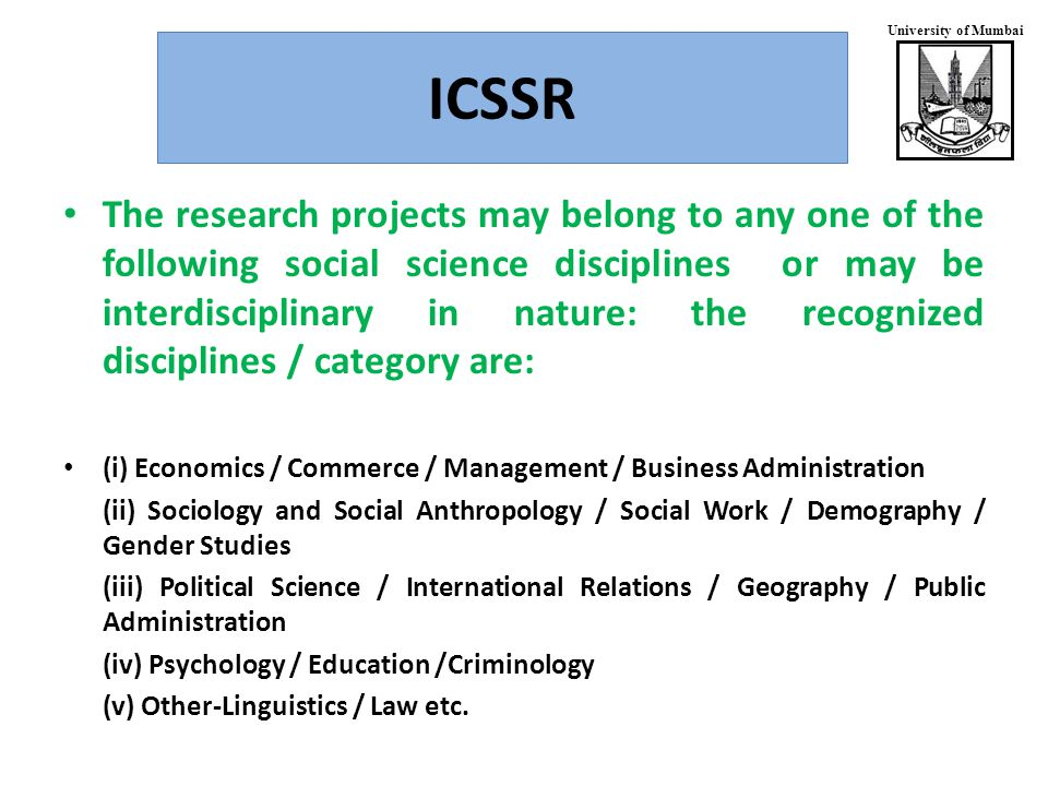 University of Mumbai ICSSR The research projects may belong to any one of the following social science disciplines or may be interdisciplinary in nature: the recognized disciplines / category are: (i) Economics / Commerce / Management / Business Administration (ii) Sociology and Social Anthropology / Social Work / Demography / Gender Studies (iii) Political Science / International Relations / Geography / Public Administration (iv) Psychology / Education /Criminology (v) Other-Linguistics / Law etc.