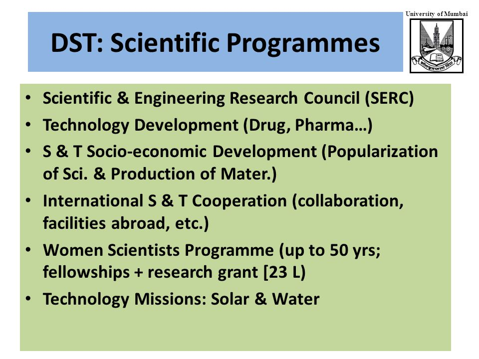University of Mumbai DST: Scientific Programmes Scientific & Engineering Research Council (SERC) Technology Development (Drug, Pharma…) S & T Socio-economic Development (Popularization of Sci.