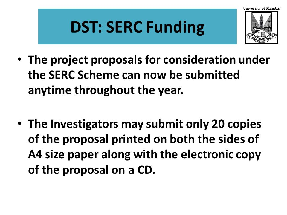 University of Mumbai DST: SERC Funding The project proposals for consideration under the SERC Scheme can now be submitted anytime throughout the year.