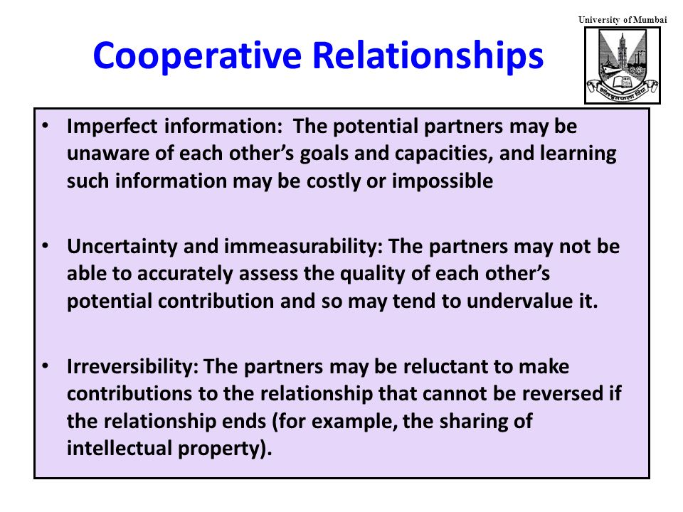 University of Mumbai Cooperative Relationships Imperfect information: The potential partners may be unaware of each other's goals and capacities, and learning such information may be costly or impossible Uncertainty and immeasurability: The partners may not be able to accurately assess the quality of each other's potential contribution and so may tend to undervalue it.