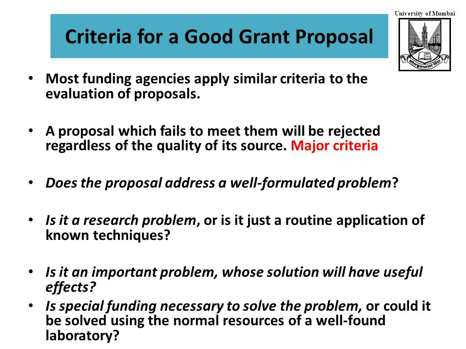 University of Mumbai Criteria for a Good Grant Proposal Most funding agencies apply similar criteria to the evaluation of proposals.