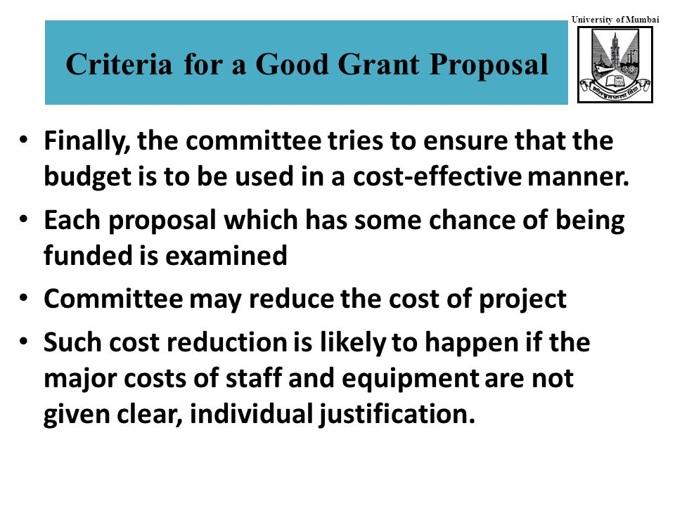 University of Mumbai Criteria for a Good Grant Proposal Finally, the committee tries to ensure that the budget is to be used in a cost-effective manner.