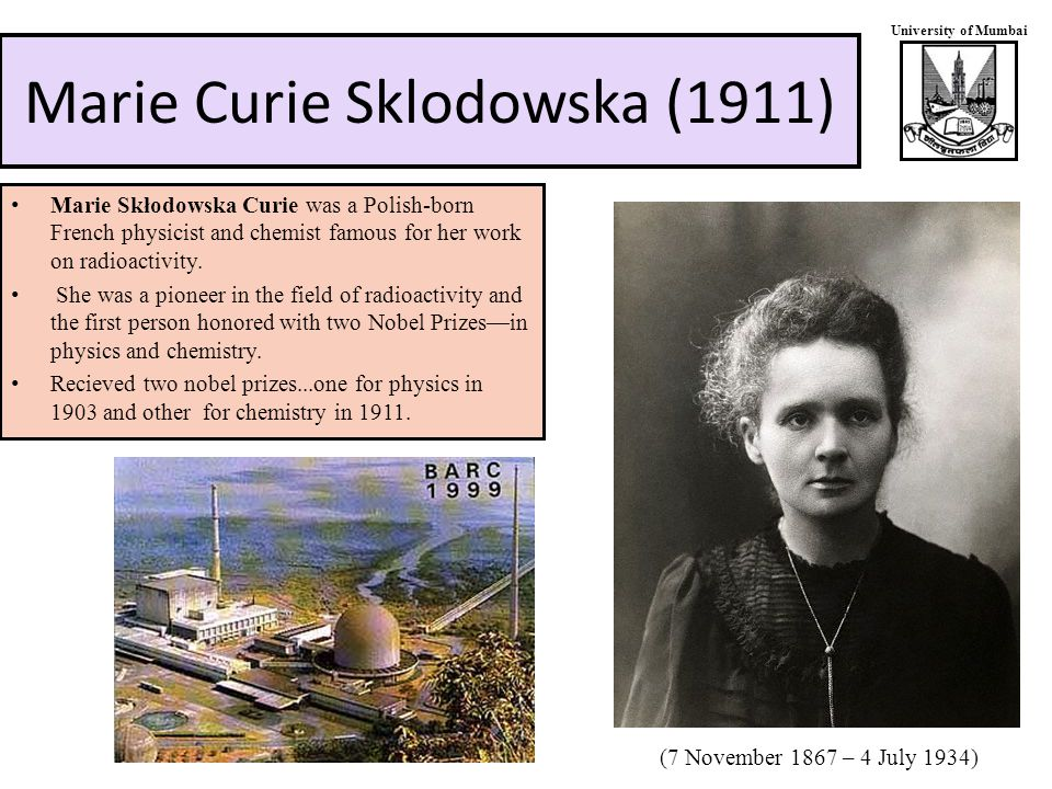 University of Mumbai Marie Curie Sklodowska (1911) Marie Skłodowska Curie was a Polish-born French physicist and chemist famous for her work on radioactivity.