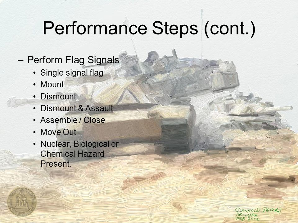 Performance Steps (cont.) –Perform Flag Signals Single signal flag Mount Dismount Dismount & Assault Assemble / Close Move Out Nuclear, Biological or Chemical Hazard Present.