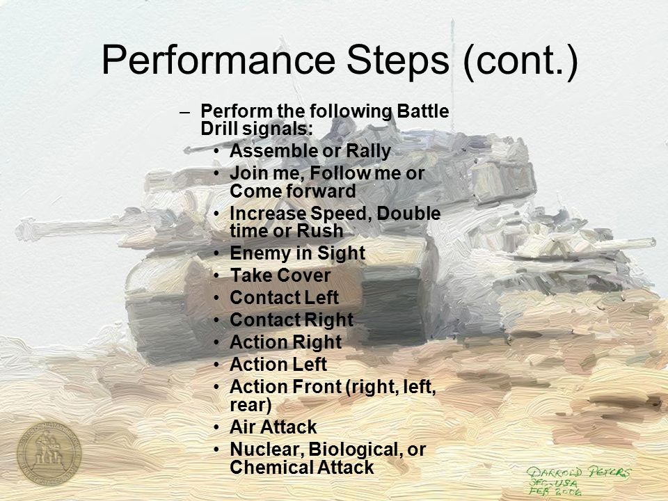 Performance Steps (cont.) –Perform the following Battle Drill signals: Assemble or Rally Join me, Follow me or Come forward Increase Speed, Double time or Rush Enemy in Sight Take Cover Contact Left Contact Right Action Right Action Left Action Front (right, left, rear) Air Attack Nuclear, Biological, or Chemical Attack