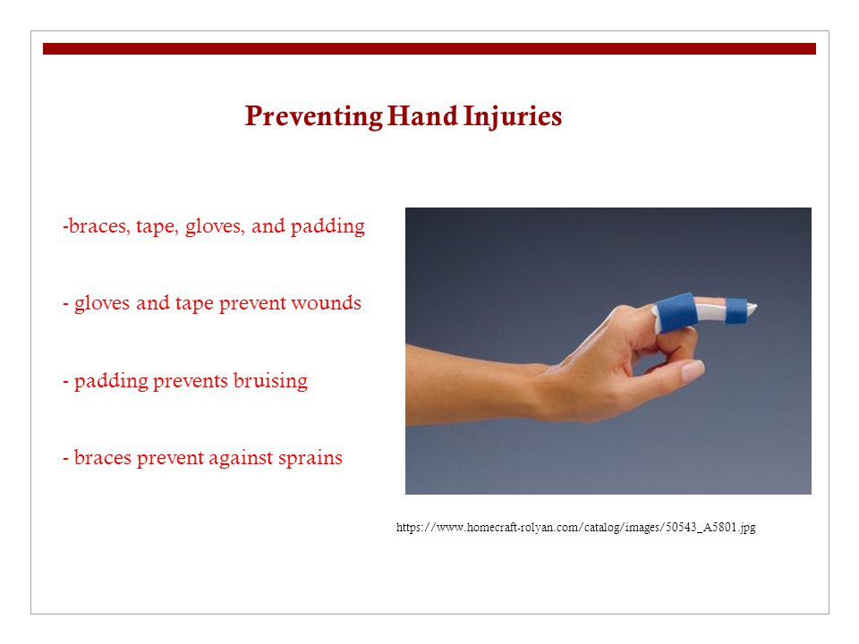 Preventing Hand Injuries -braces, tape, gloves, and padding - gloves and tape prevent wounds - padding prevents bruising - braces prevent against sprains https://www.homecraft-rolyan.com/catalog/images/50543_A5801.jpg