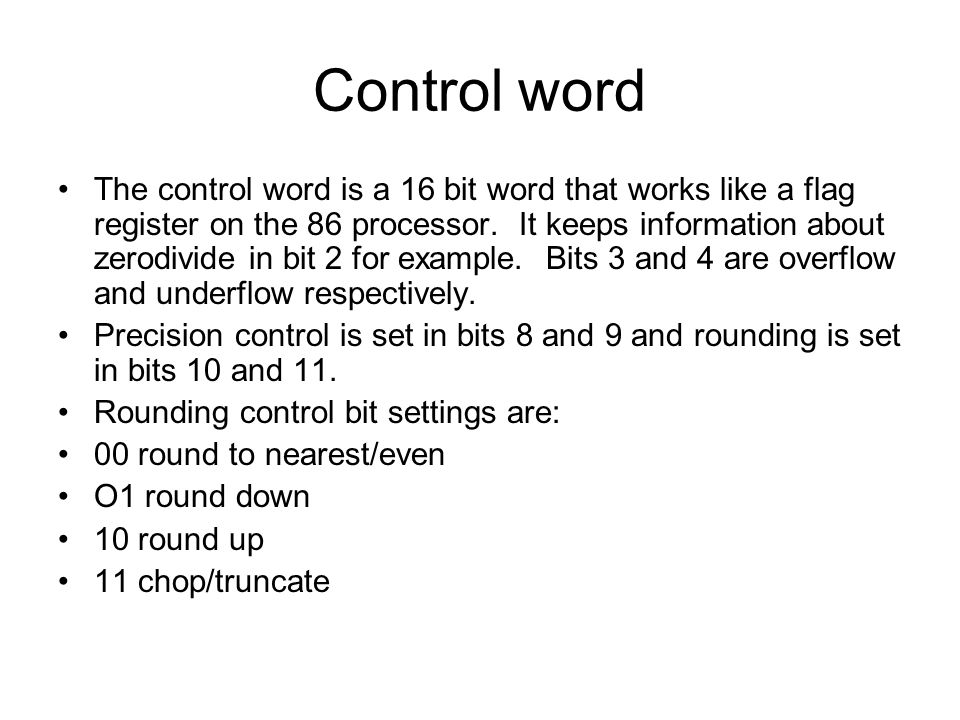 Control word The control word is a 16 bit word that works like a flag register on the 86 processor. It keeps information about zerodivide in bit 2 for