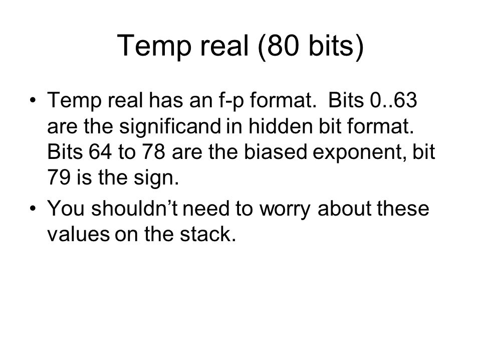 Temp real (80 bits) Temp real has an f-p format. Bits 0..63 are the significand in hidden bit format. Bits 64 to 78 are the biased exponent, bit 79 is