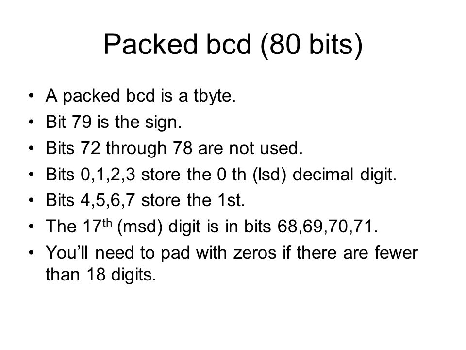 Packed bcd (80 bits) A packed bcd is a tbyte. Bit 79 is the sign. Bits 72 through 78 are not used. Bits 0,1,2,3 store the 0 th (lsd) decimal digit. Bi