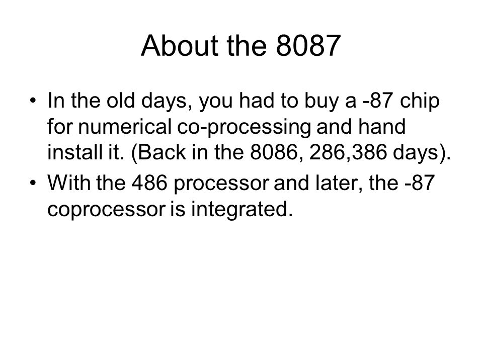 About the 8087 In the old days, you had to buy a -87 chip for numerical co-processing and hand install it. (Back in the 8086, 286,386 days). With the