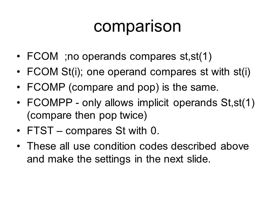 comparison FCOM ;no operands compares st,st(1) FCOM St(i); one operand compares st with st(i) FCOMP (compare and pop) is the same. FCOMPP - only allow