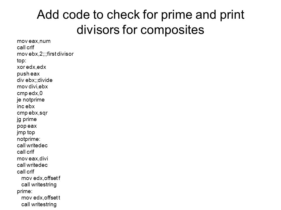 Add code to check for prime and print divisors for composites mov eax,num call crlf mov ebx,2;;;first divisor top: xor edx,edx push eax div ebx;;divid