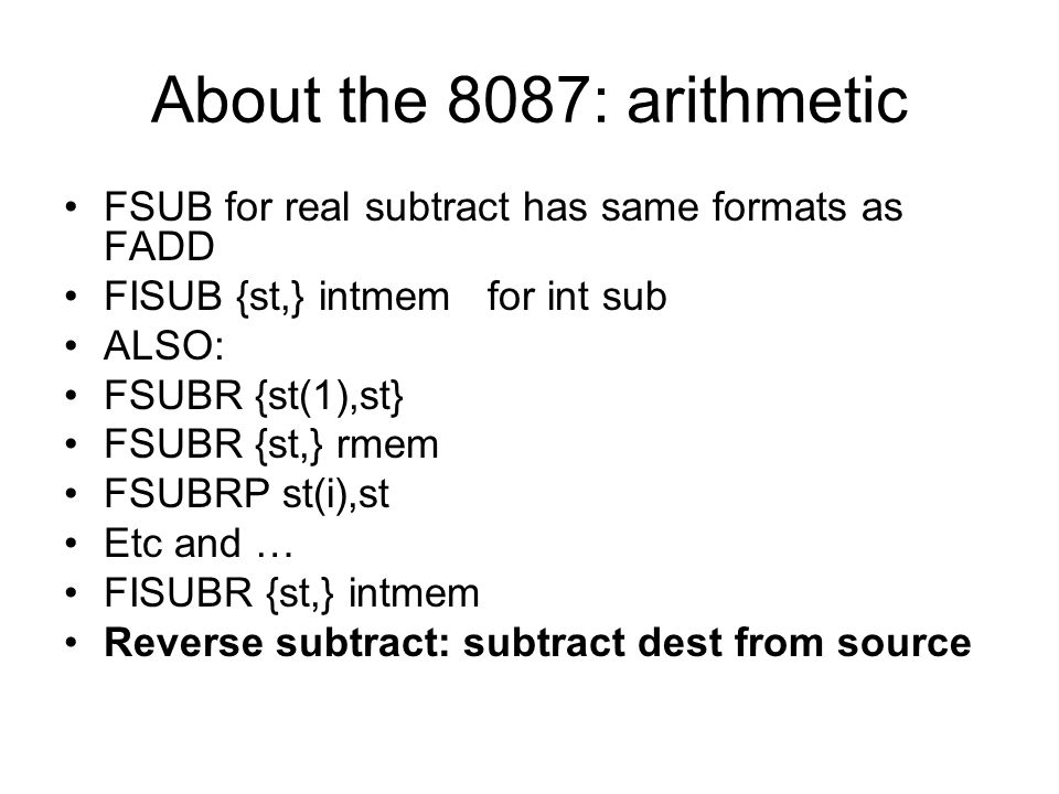 About the 8087: arithmetic FSUB for real subtract has same formats as FADD FISUB {st,} intmem for int sub ALSO: FSUBR {st(1),st} FSUBR {st,} rmem FSUB
