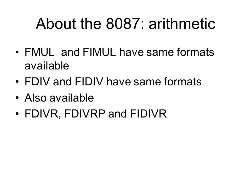 About the 8087: arithmetic FMUL and FIMUL have same formats available FDIV and FIDIV have same formats Also available FDIVR, FDIVRP and FIDIVR