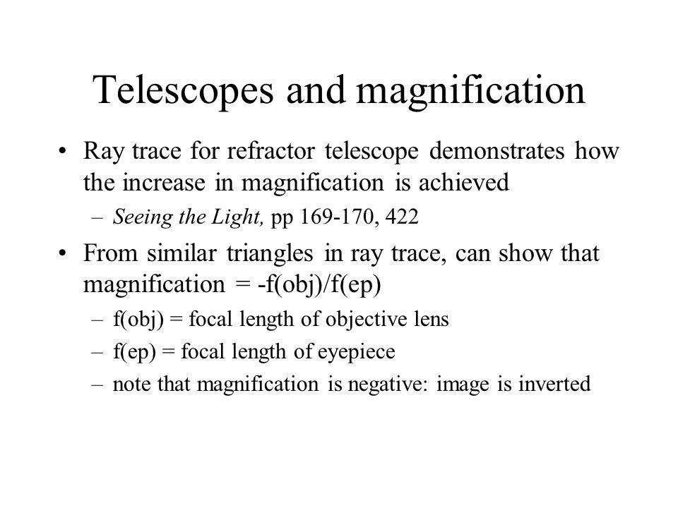 Magnification: requirements Unaided eye can distinguish shapes/shading on Moon's surface (angular sizes of a few arc minutes) To increase Moon from actual size to fist size requires magnification of 10 (typical of binoculars) –with binoculars, can easily see shapes/shading on Moon's surface (angular sizes of 10's of arcseconds) To see further detail you can use a small telescope w/ magnification of 100-300 –w/ small telescope can distinguish large craters (angular sizes of a few arc seconds)