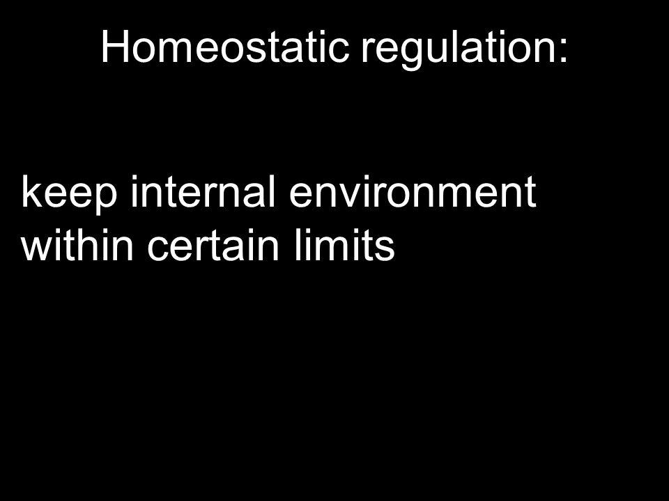 Homeostatic regulation: keep internal environment within certain limits
