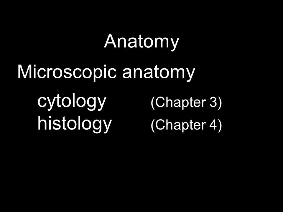 Anatomy Microscopic anatomy cytology (Chapter 3) histology (Chapter 4)