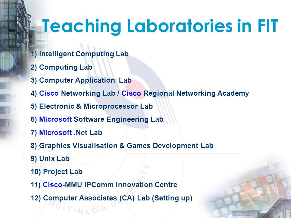 Teaching Laboratories in FIT 1) Intelligent Computing Lab 2) Computing Lab 3) Computer Application Lab 4) Cisco Networking Lab / Cisco Regional Networking Academy 5) Electronic & Microprocessor Lab 6) Microsoft Software Engineering Lab 7) Microsoft.Net Lab 8) Graphics Visualisation & Games Development Lab 9) Unix Lab 10) Project Lab 11) Cisco-MMU IPComm Innovation Centre 12) Computer Associates (CA) Lab (Setting up)