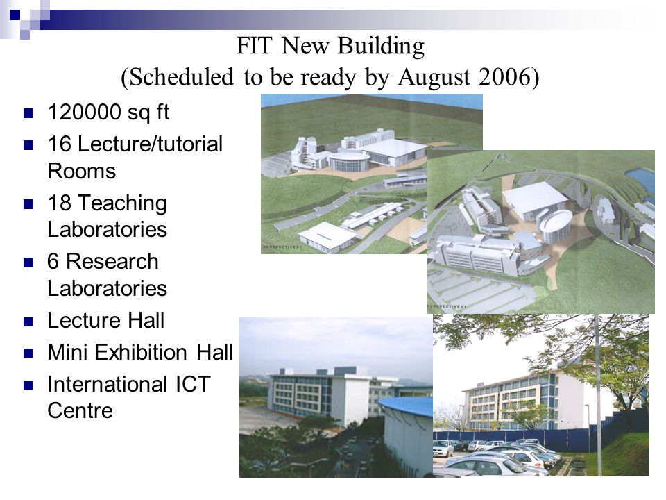 FIT New Building (Scheduled to be ready by August 2006) 120000 sq ft 16 Lecture/tutorial Rooms 18 Teaching Laboratories 6 Research Laboratories Lecture Hall Mini Exhibition Hall International ICT Centre