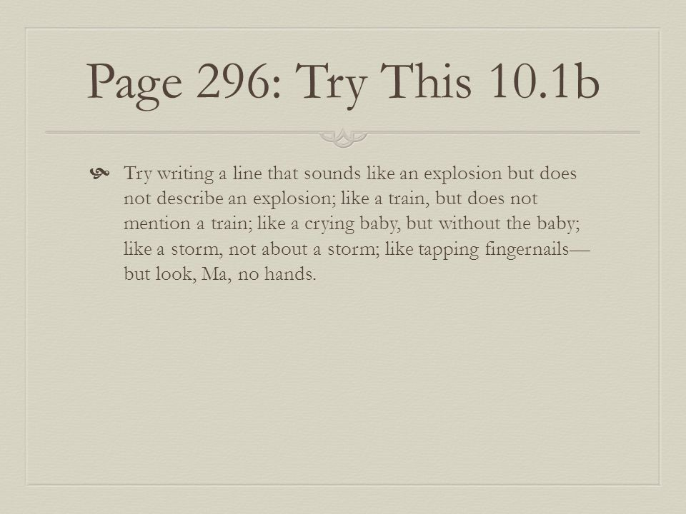Page 296: Try This 10.1b  Try writing a line that sounds like an explosion but does not describe an explosion; like a train, but does not mention a train; like a crying baby, but without the baby; like a storm, not about a storm; like tapping fingernails— but look, Ma, no hands.
