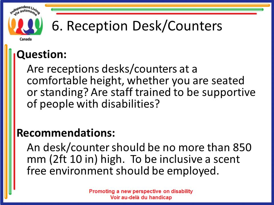 6. Reception Desk/Counters Question: Are receptions desks/counters at a comfortable height, whether you are seated or standing? Are staff trained to b