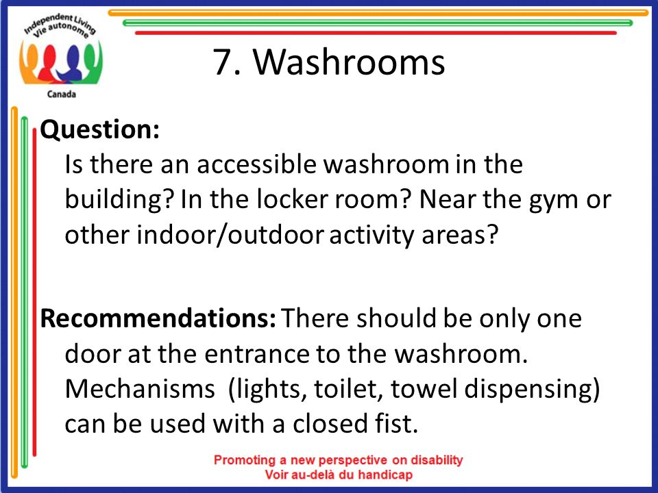 7. Washrooms Question: Is there an accessible washroom in the building? In the locker room? Near the gym or other indoor/outdoor activity areas? Recom