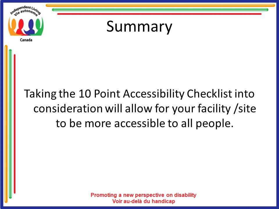 Summary Taking the 10 Point Accessibility Checklist into consideration will allow for your facility /site to be more accessible to all people.