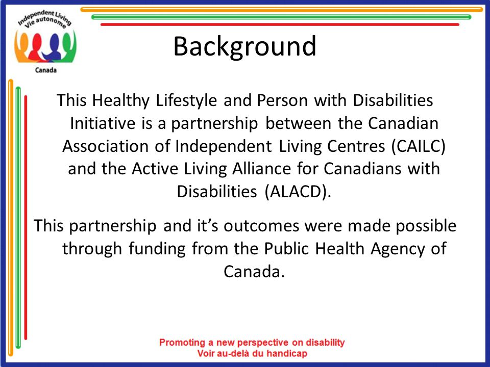 Background This Healthy Lifestyle and Person with Disabilities Initiative is a partnership between the Canadian Association of Independent Living Cent