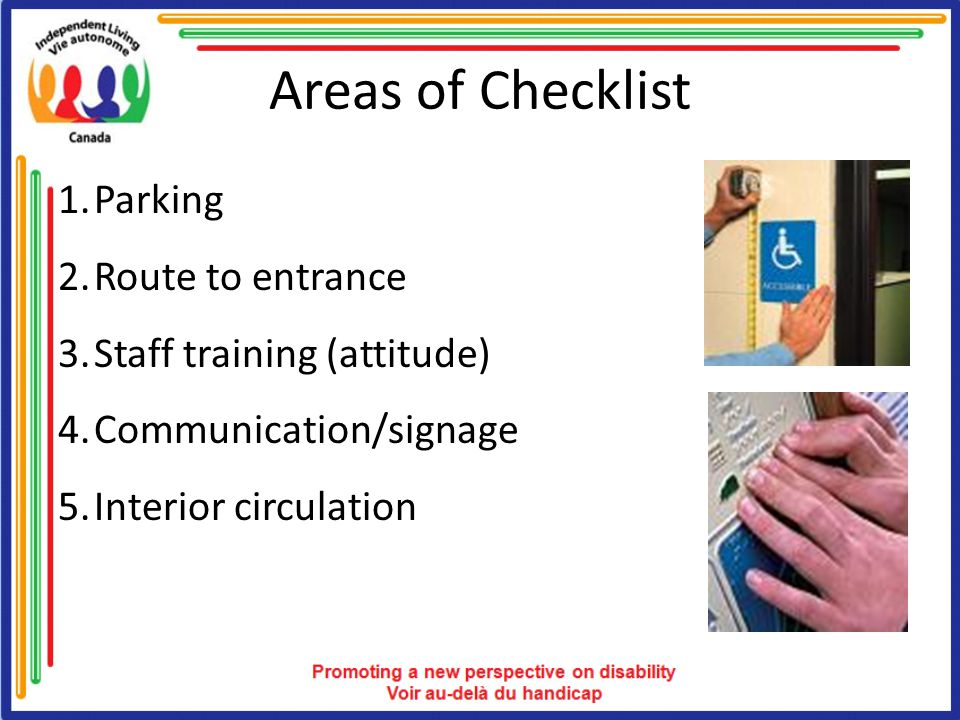 Areas of Checklist 1.Parking 2.Route to entrance 3.Staff training (attitude) 4.Communication/signage 5.Interior circulation