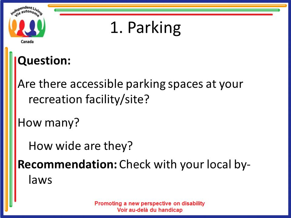 1. Parking Question: Are there accessible parking spaces at your recreation facility/site? How many? How wide are they? Recommendation: Check with you