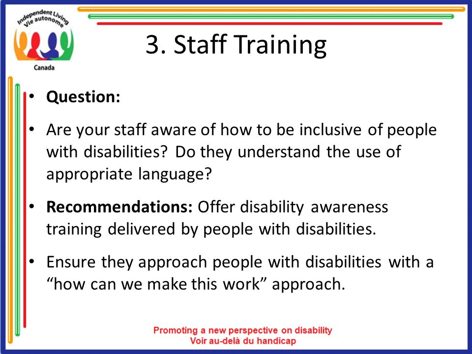 3. Staff Training Question: Are your staff aware of how to be inclusive of people with disabilities? Do they understand the use of appropriate languag