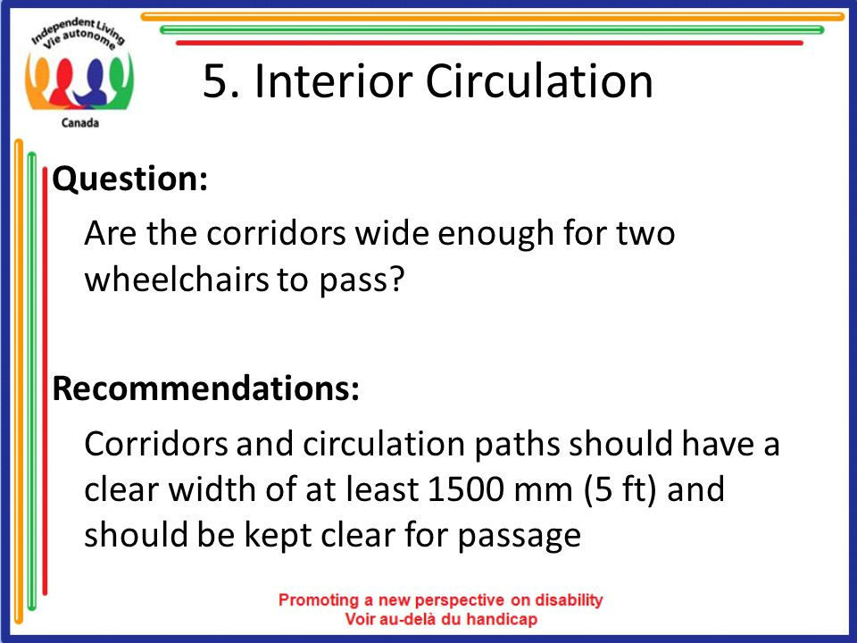5. Interior Circulation Question: Are the corridors wide enough for two wheelchairs to pass? Recommendations: Corridors and circulation paths should h