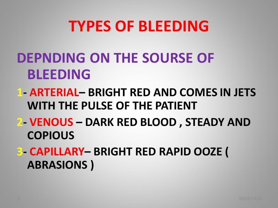 TYPES OF BLEEDING DEPNDING ON THE SOURSE OF BLEEDING 1- ARTERIAL– BRIGHT RED AND COMES IN JETS WITH THE PULSE OF THE PATIENT 2- VENOUS – DARK RED BLOOD, STEADY AND COPIOUS 3- CAPILLARY– BRIGHT RED RAPID OOZE ( ABRASIONS ) 229/02/1429