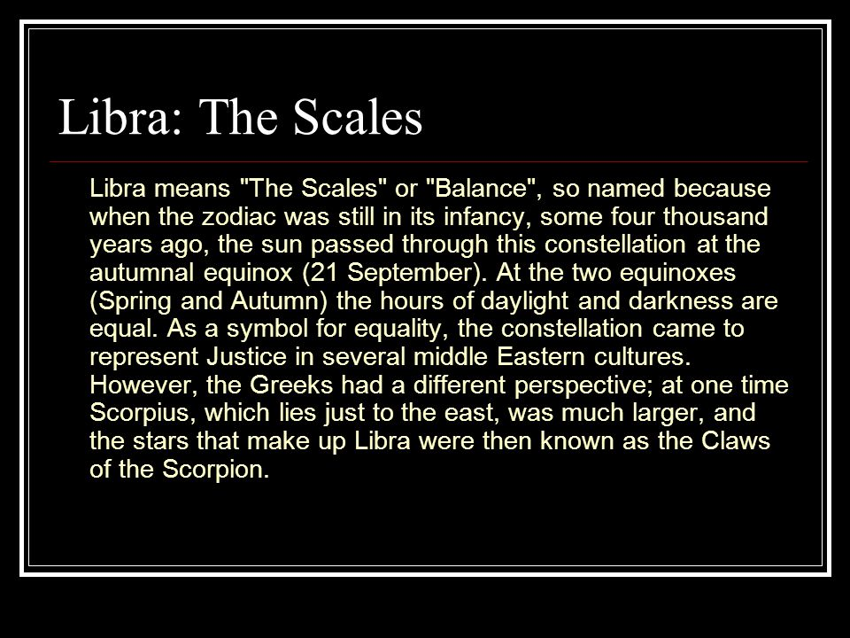 Libra: The Scales Libra means The Scales or Balance , so named because when the zodiac was still in its infancy, some four thousand years ago, the sun passed through this constellation at the autumnal equinox (21 September).