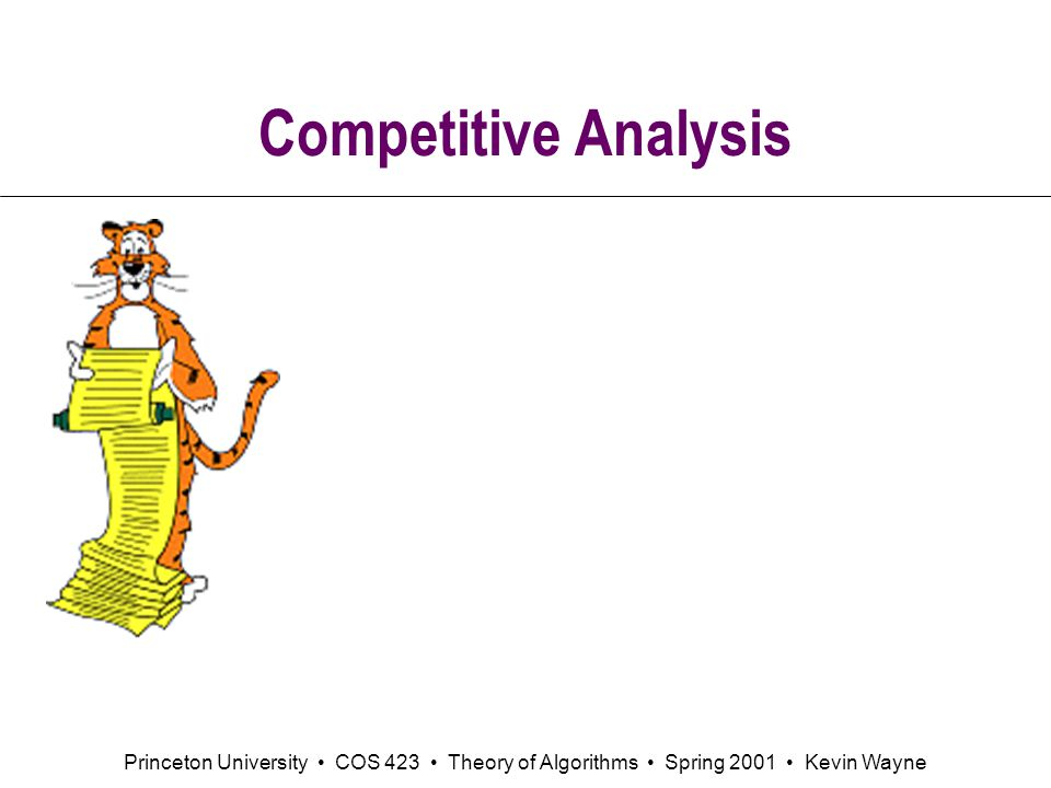 Princeton University COS 423 Theory of Algorithms Spring 2001 Kevin Wayne Competitive Analysis