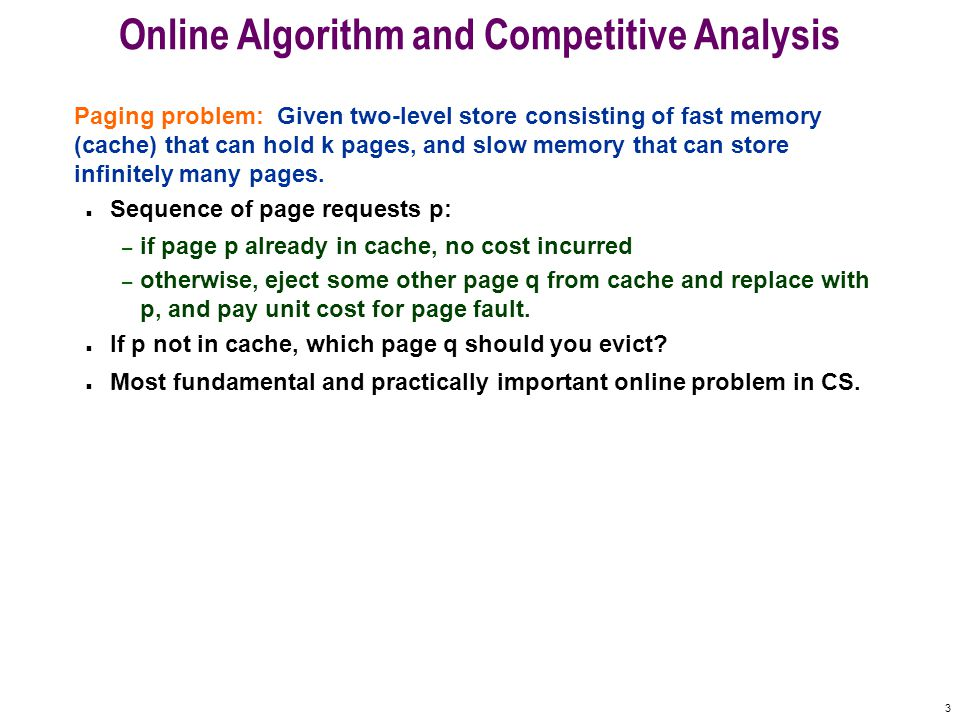 3 Online Algorithm and Competitive Analysis Paging problem: Given two-level store consisting of fast memory (cache) that can hold k pages, and slow memory that can store infinitely many pages.