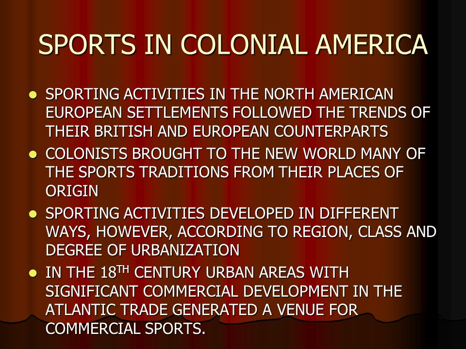 SPORTING ACTIVITIES IN THE NORTH AMERICAN EUROPEAN SETTLEMENTS FOLLOWED THE TRENDS OF THEIR BRITISH AND EUROPEAN COUNTERPARTS SPORTING ACTIVITIES IN THE NORTH AMERICAN EUROPEAN SETTLEMENTS FOLLOWED THE TRENDS OF THEIR BRITISH AND EUROPEAN COUNTERPARTS COLONISTS BROUGHT TO THE NEW WORLD MANY OF THE SPORTS TRADITIONS FROM THEIR PLACES OF ORIGIN COLONISTS BROUGHT TO THE NEW WORLD MANY OF THE SPORTS TRADITIONS FROM THEIR PLACES OF ORIGIN SPORTING ACTIVITIES DEVELOPED IN DIFFERENT WAYS, HOWEVER, ACCORDING TO REGION, CLASS AND DEGREE OF URBANIZATION SPORTING ACTIVITIES DEVELOPED IN DIFFERENT WAYS, HOWEVER, ACCORDING TO REGION, CLASS AND DEGREE OF URBANIZATION IN THE 18 TH CENTURY URBAN AREAS WITH SIGNIFICANT COMMERCIAL DEVELOPMENT IN THE ATLANTIC TRADE GENERATED A VENUE FOR COMMERCIAL SPORTS.