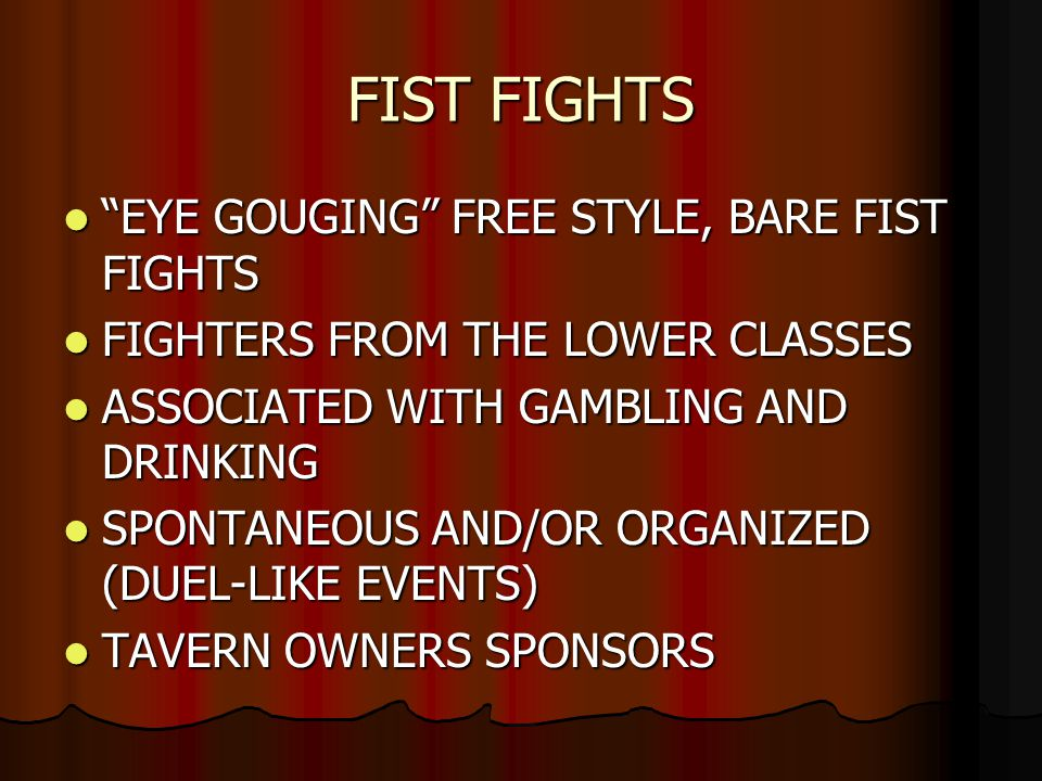 FIST FIGHTS EYE GOUGING FREE STYLE, BARE FIST FIGHTS EYE GOUGING FREE STYLE, BARE FIST FIGHTS FIGHTERS FROM THE LOWER CLASSES FIGHTERS FROM THE LOWER CLASSES ASSOCIATED WITH GAMBLING AND DRINKING ASSOCIATED WITH GAMBLING AND DRINKING SPONTANEOUS AND/OR ORGANIZED (DUEL-LIKE EVENTS) SPONTANEOUS AND/OR ORGANIZED (DUEL-LIKE EVENTS) TAVERN OWNERS SPONSORS TAVERN OWNERS SPONSORS
