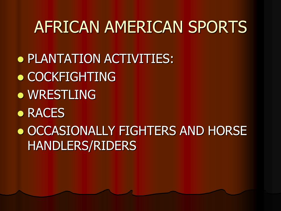 AFRICAN AMERICAN SPORTS PLANTATION ACTIVITIES: PLANTATION ACTIVITIES: COCKFIGHTING COCKFIGHTING WRESTLING WRESTLING RACES RACES OCCASIONALLY FIGHTERS AND HORSE HANDLERS/RIDERS OCCASIONALLY FIGHTERS AND HORSE HANDLERS/RIDERS