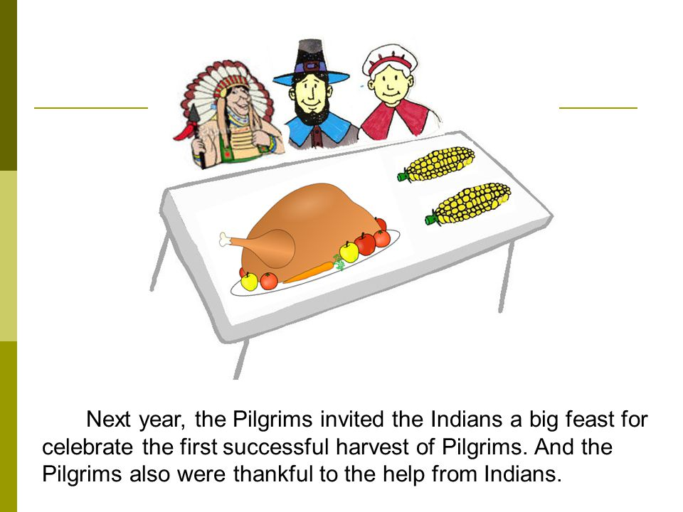 Next year, the Pilgrims invited the Indians a big feast for celebrate the first successful harvest of Pilgrims. And the Pilgrims also were thankful to