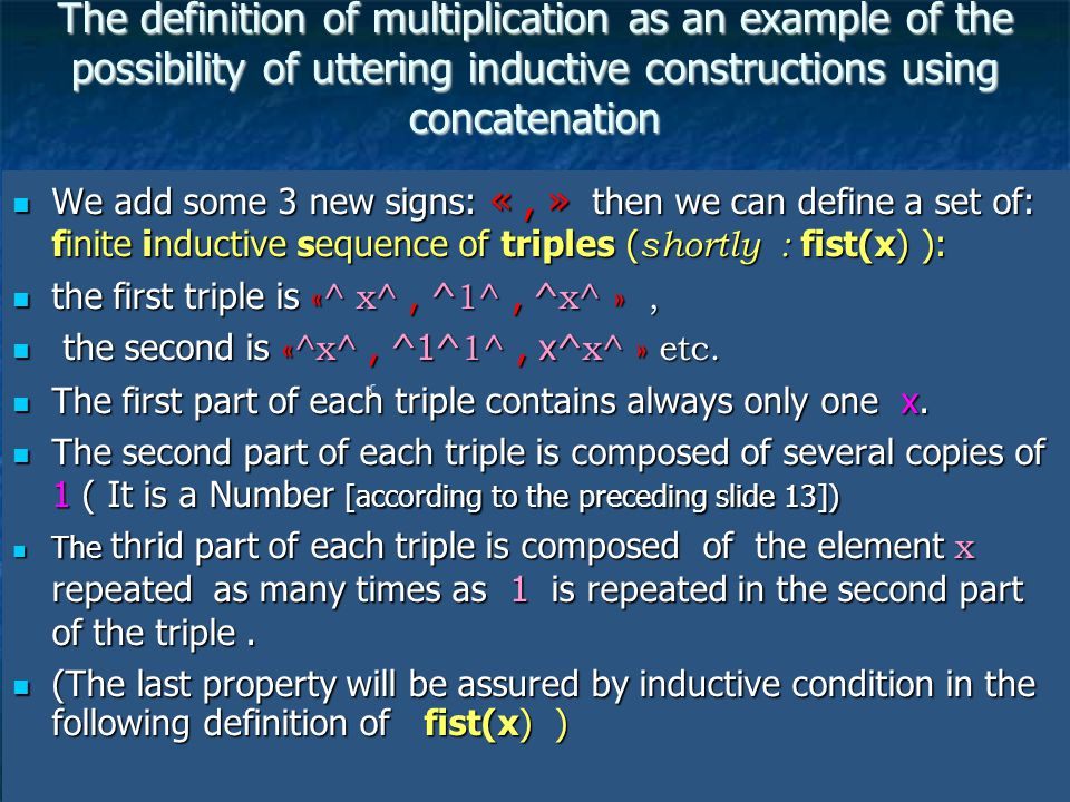 14 The definition of multiplication as an example of the possibility of uttering inductive constructions using concatenation We add some 3 new signs: «, » then we can define a set of: finite inductive sequence of triples ( shortly : fist(x) ): We add some 3 new signs: «, » then we can define a set of: finite inductive sequence of triples ( shortly : fist(x) ): the first triple is «^ x^, ^ 1^, ^ x^ », the first triple is «^ x^, ^ 1^, ^ x^ », the second is «^x^, ^1^ 1^, x^ x^ » etc.
