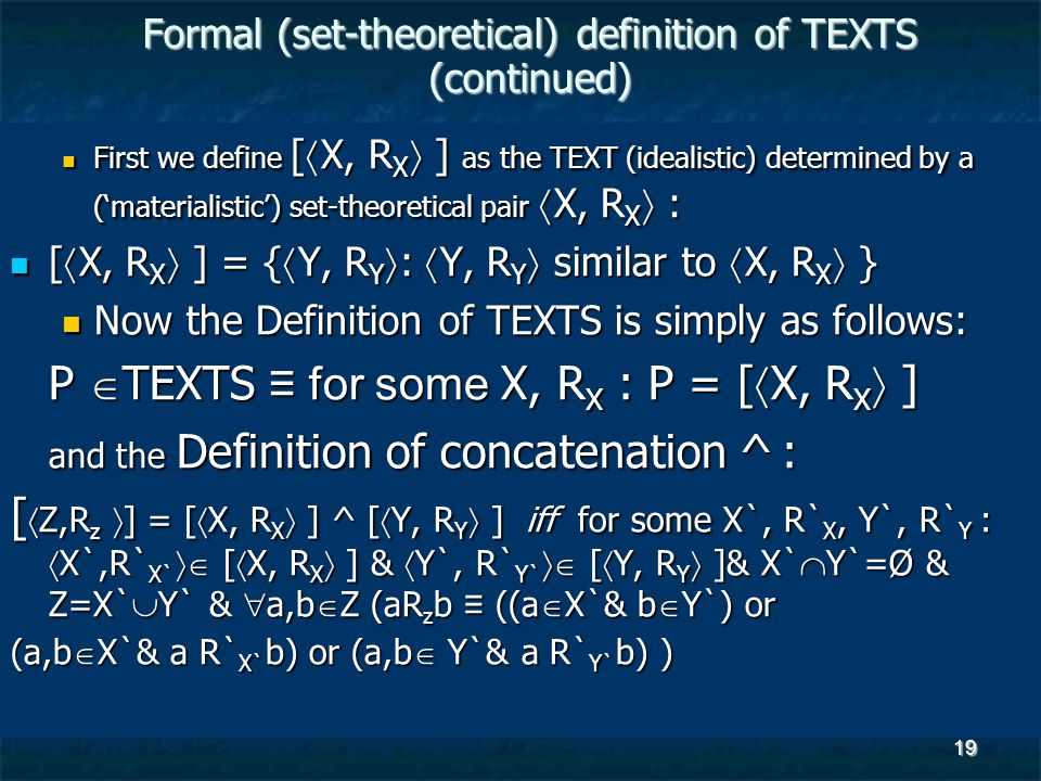 19 Formal (set-theoretical) definition of TEXTS (continued) First we define [  X, R X  ] as the TEXT (idealistic) determined by a ('materialistic') set-theoretical pair  X, R X  : First we define [  X, R X  ] as the TEXT (idealistic) determined by a ('materialistic') set-theoretical pair  X, R X  : [  X, R X  ] = {  Y, R Y  :  Y, R Y  similar to  X, R X  } [  X, R X  ] = {  Y, R Y  :  Y, R Y  similar to  X, R X  } Now the Definition of TEXTS is simply as follows: Now the Definition of TEXTS is simply as follows: P  TEXTS ≡ for some X, R X : P = [  X, R X  ] and the Definition of concatenation ^ : [  Z,R z  ] = [  X, R X  ] ^ [  Y, R Y  ] iff for some X`, R` X, Y`, R` Y :  X`,R` X`  [  X, R X  ] &  Y`, R` Y`  [  Y, R Y  ]& X`  Y`=Ø & Z=X`  Y` &  a,b  Z (aR z b ≡ ((a  X`& b  Y`) or (a,b  X`& a R` X` b) or (a,b  Y`& a R` Y` b) )