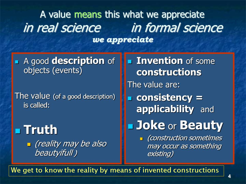 4 A value means this what we appreciate in real science in formal science we appreciate A good description of objects (events) A good description of objects (events) The value (of a good description) is called: Truth Truth (reality may be also beautyifull ) (reality may be also beautyifull ) Invention of some constructions Invention of some constructions The value are: consistency = applicability and consistency = applicability and Joke or Beauty Joke or Beauty (construction sometimes may occur as something existing) (construction sometimes may occur as something existing) We get to know the reality by means of invented constructions