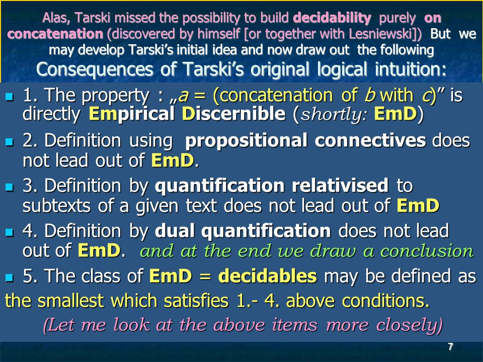 7 Alas, Tarski missed the possibility to build decidability purely on concatenation (discovered by himself [or together with Lesniewski]) But we may develop Tarski's initial idea and now draw out the following Consequences of Tarski's original logical intuition: 1.