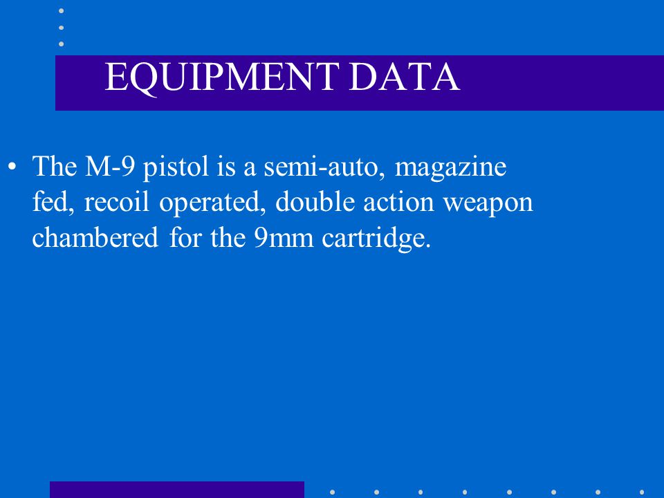 EQUIPMENT DATA The M-9 pistol is a semi-auto, magazine fed, recoil operated, double action weapon chambered for the 9mm cartridge.